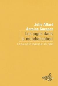Antoine Garapon et Julie Allard - Les juges dans la mondialisation - La nouvelle révolution du droit.
