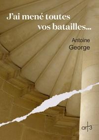 Antoine George - J'ai mené toutes vos batailles.