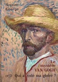 Antoine George - Le mystère Van Gogh - Qui a volé ma gloire ?.