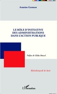 Antoine Germon - Le rôle d'initiative des administrations dans l'action publique.