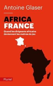 Antoine Glaser - AfricaFrance - Quand les dirigeants africains deviennent les maîtres du jeu.