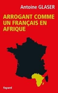 Antoine Glaser - Arrogant comme un français en Afrique.