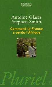 Antoine Glaser et Stephen Smith - Comment la France a perdu l'Afrique.