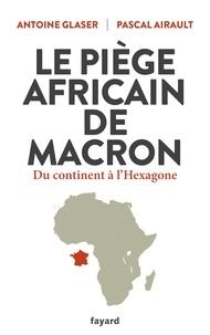 Antoine Glaser et Pascal Airault - Le piège africain de Macron - Du continent à l'Hexagone.