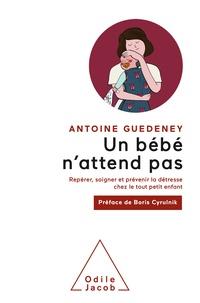 Antoine Guédeney - Un bébé n'attend pas - Repérer, soigner et prévenir la détresse chez le tout petit enfant.