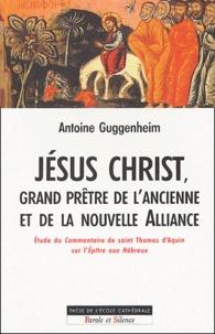 Antoine Guggenheim - Jésus Christ, grand prêtre de l'ancienne et de la nouvelle Alliance - Etude théologique et herméneutique du Commentaire de saint Thomas d'Aquin sur l'Epître aux Hébreux.