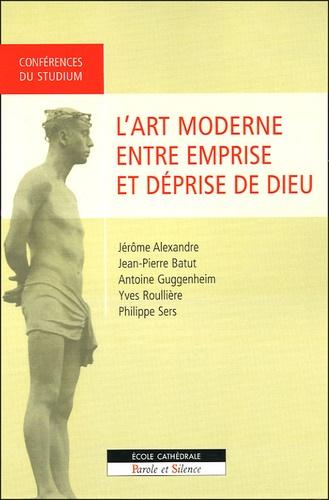 Antoine Guggenheim et Jean-Pierre Batut - L'art moderne : entre emprise et déprise de Dieu.
