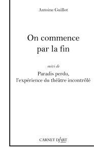 Antoine Guillot - On commence par la fin - Suivi de Paradis perdu, l'expérience du théâtre incontrôlé.