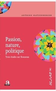 Antoine Hatzenberger - Passion, nature, politique - Trois études sur Rousseau.