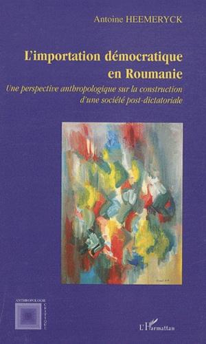 Antoine Heemeryck - L'importation démocratique en Roumanie - Une perspective anthropologique sur la construction d'une société post-dictatoriale.