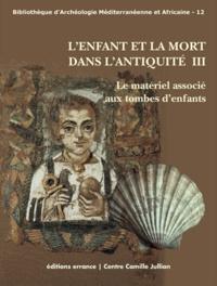 Antoine Hermary et Céline Dubois - L'Enfant et la mort dans l'Antiquité - Volume 3, Le matériel associé aux tombes d'enfants.