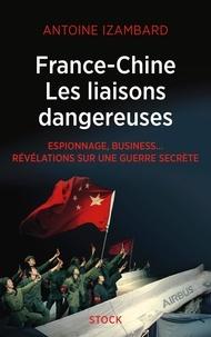 Antoine Izambard - France-Chine, les liaisons dangereuses - Espionnage, business... Révélations sur une guerre secrète.
