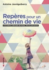 Antoine Jauréguiberry - Repères pour un chemin de vie - S'accomplir, dépasser ses peurs, travailler sur soi.