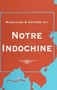 Antoine Jay et Madeleine Jay - Notre Indochine, 1936-1947.