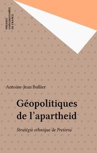 Antoine-Jean Bullier - Géopolitiques de l'apartheid - Stratégie ethnique de Pretoria.