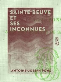 Antoine-Joseph Pons et Charles-Augustin Sainte-Beuve - Sainte Beuve et ses inconnues.