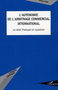 Antoine Kassis - L'autonomie de l'arbitrage commercial international. - Le droit français en question.
