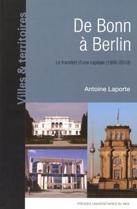 Antoine Laporte - De Bonn à Berlin - Le transfert d'une capitale (1990-2010).