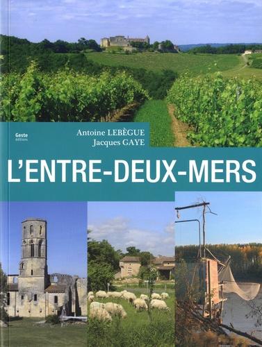 Antoine Lebègue et Jacques Gaye - Entre-deux-Mers - Le pays entre Dordogne et Garonne.
