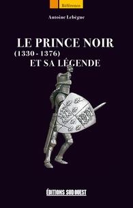 Antoine Lebègue - Le Prince Noir (1330-1376) et sa légende.