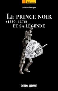 Antoine Lebègue - Le Prince Noir et sa légende - 1330-1376.