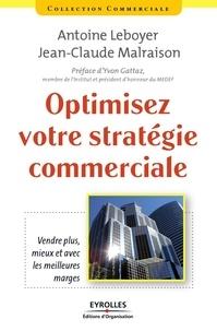 Antoine Leboyer et Jean-Claude Malraison - Optimisez votre stratégie commerciale - Vendre plus, mieux et avec les meilleures marges.