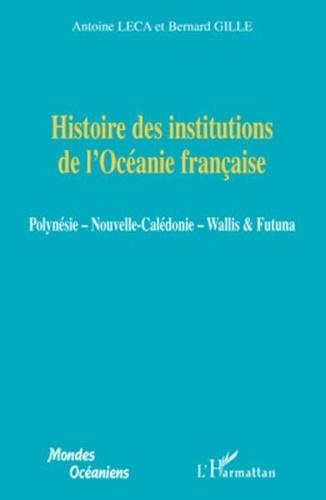Antoine Leca et Bernard Gille - Histoire des institutions de l'Océanie française - Polynésie, Nouvelle-Calédonie, Wallis & Futuna.