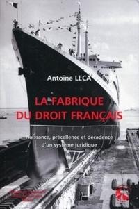 Antoine Leca - La fabrique du droit français - Naissance, précellence et décadence d'un système juridique.