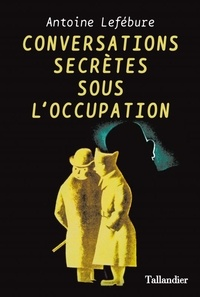 Conversations secrètes sous l'Occupation - Antoine Lefébure |