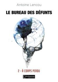 Antoine Lencou - Le bureau des défunts Tome 2 : A corps perdu.