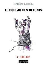 Antoine Lencou - Le bureau des défunts Tome 3 : Ligatures.