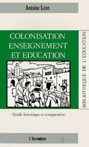 Antoine Léon - Colonisation, enseignement et éducation - Etude historique et comparative.