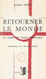 Antoine Lestra et Alfred Ancel - Retourner le monde - Les origines des Congrès eucharistiques.