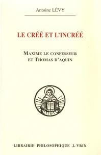 Antoine Lévy - Le créé et l'incréé - Maxime le confesseur et Thomas d'Aquin - Aux sources de la querelle palamienne.