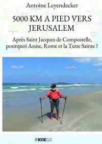 Antoine Leyendecker - 5 000 Km à pied vers Jérusalem - Après Saint Jacques de Compostelle, pourquoi Assise, Rome et la Terre Sainte ?.