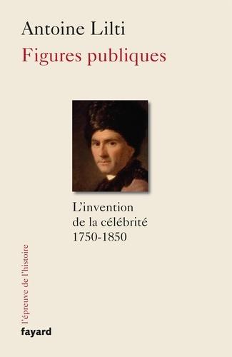 Antoine Lilti - Figures publiques - L'invention de la célébrité (1750-1850).