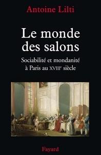 Antoine Lilti - Le monde des salons - Sociabilité et mondanité à Paris au XVIIIe siècle.