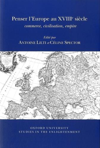 Antoine Lilti et Céline Spector - Penser l'Europe au XVIIIe siècle - Commerce, civilisation, empire.