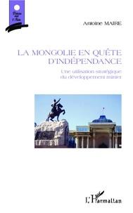 Antoine Maire - La Mongolie en quête d'indépendance - Une utilisation stratégique du développement minier.