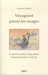 Voyageant parmi les nuages- L'esprit des maîtres Tang, poètes, hommes de Tch'an et de Tao - Antoine Marcel |