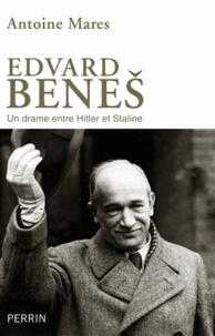 Antoine Marès - Edvard Benes, de la gloire à l'abîme - Un drame entre Hitler et Staline.