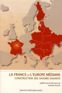 Antoine Marès - La France et l'Europe médiane : construction des savoirs savants - Institutions, disciplines et parcours (XIXe-XXIe siècles).