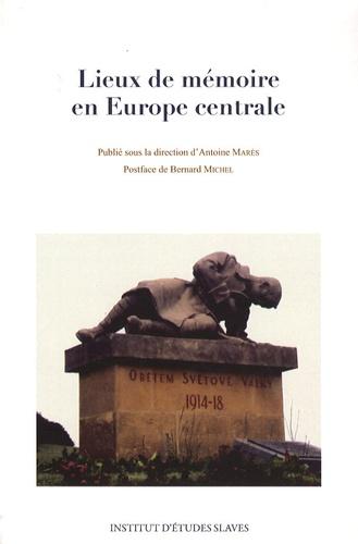 Antoine Marès - Lieux de mémoire en Europe centrale.