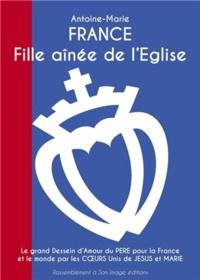 Antoine-Marie - France, fille aînée de l'Eglise - Le grand dessein d'amour du Père pour la France et le monde par les coeurs unis de Jésus et Marie.