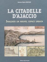 Antoine-Marie Graziani - La citadelle d'Ajaccio - Imaginer un nouvel espace urbain.