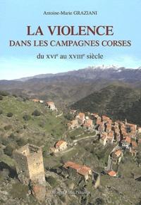 Antoine-Marie Graziani - La violence dans les campagnes corses - Du XVIe au XVIIIe siècle.