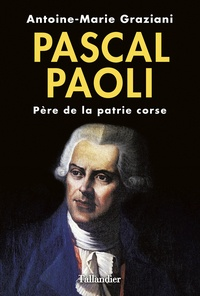 Antoine-Marie Graziani - Pascal Paoli - Père de la patrie corse.