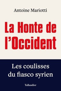 Antoine Mariotti - La honte de l'occident - Les coulisses du fiasco syrien.