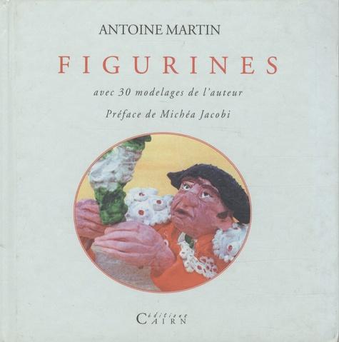 Antoine Martin - Figurines - Avec 30 modelages de l'auteur.