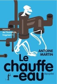 Antoine Martin - Histoire de l'humanité Tome 1 : Le Chauffe-eau (épopée).